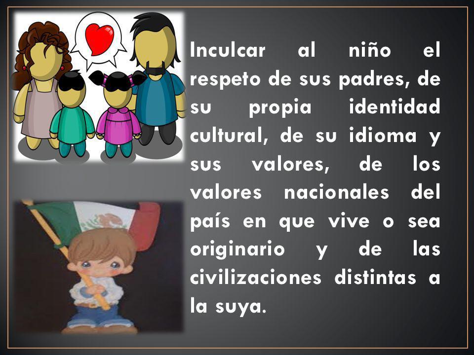 Inculcar al niño el respeto de sus padres, de su propia identidad cultural, de su idioma y sus valores, de los valores nacionales del país en que vive o sea originario y de las civilizaciones distintas a la suya.
