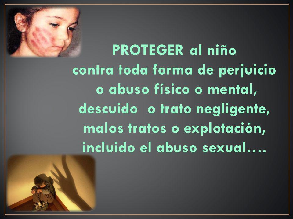 PROTEGER al niño contra toda forma de perjuicio o abuso físico o mental, descuido o trato negligente, malos tratos o explotación, incluido el abuso sexual….