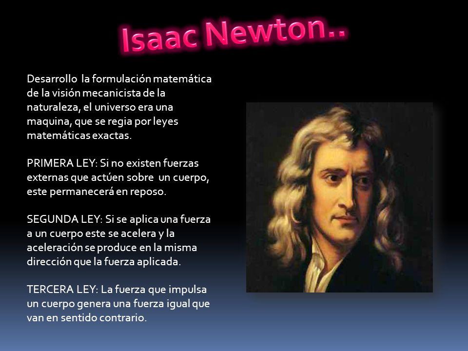 Desarrollo la formulación matemática de la visión mecanicista de la naturaleza, el universo era una maquina, que se regia por leyes matemáticas exacta