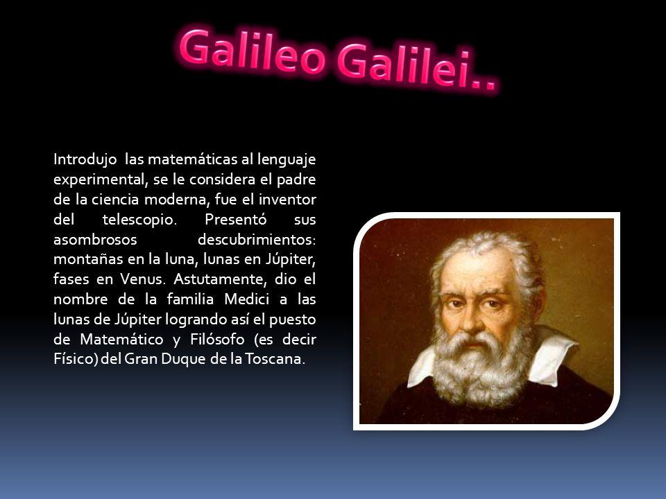 Introdujo las matemáticas al lenguaje experimental, se le considera el padre de la ciencia moderna, fue el inventor del telescopio. Presentó sus asomb
