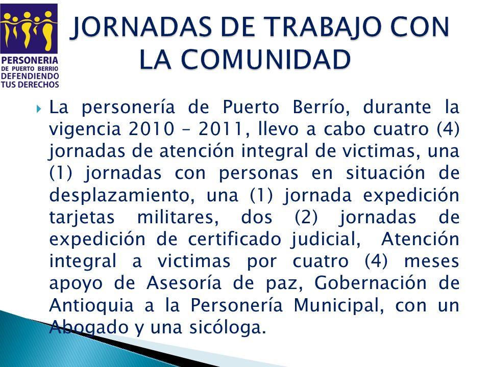 La personería de Puerto Berrío, durante la vigencia 2010 – 2011, llevo a cabo cuatro (4) jornadas de atención integral de victimas, una (1) jornadas c