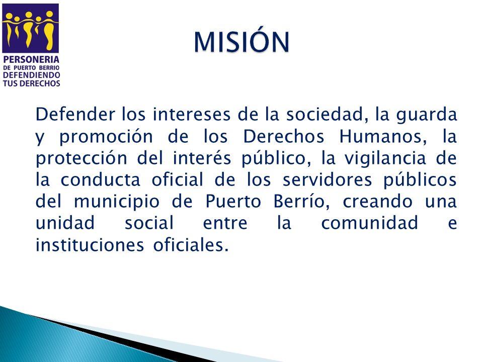 Defender los intereses de la sociedad, la guarda y promoción de los Derechos Humanos, la protección del interés público, la vigilancia de la conducta