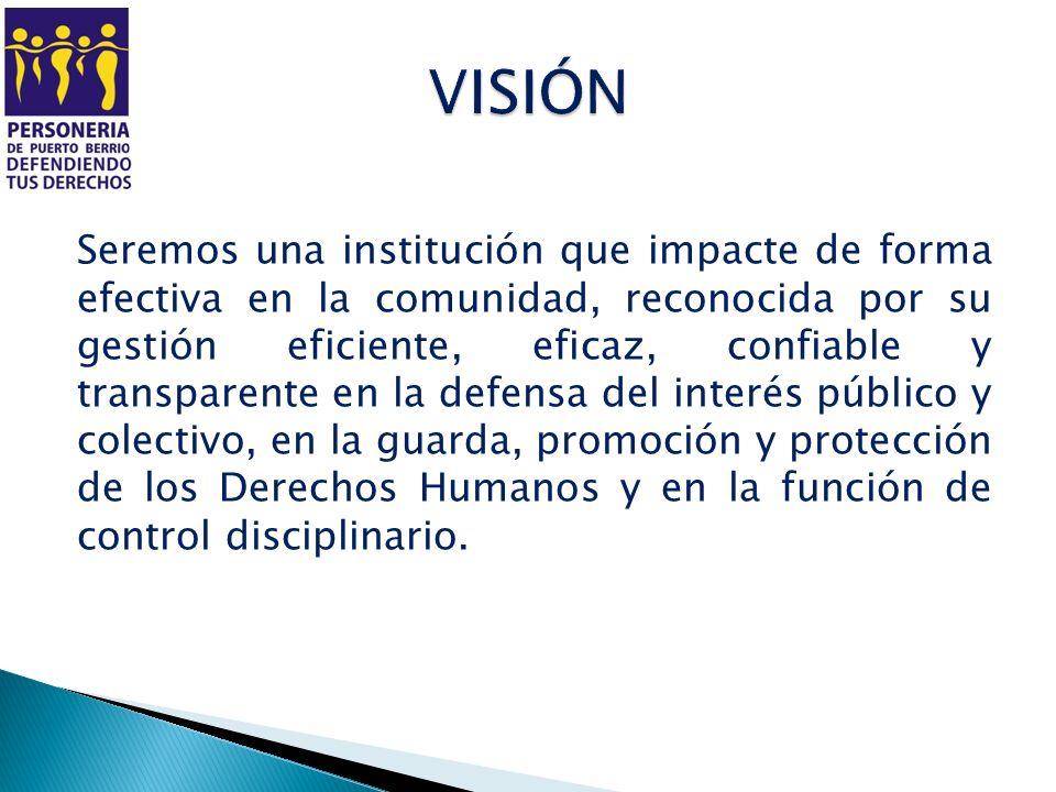 Seremos una institución que impacte de forma efectiva en la comunidad, reconocida por su gestión eficiente, eficaz, confiable y transparente en la def