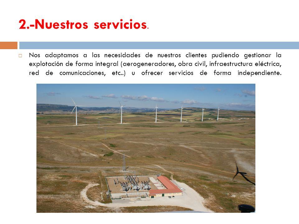 2.-Nuestros servicios. Nos adaptamos a las necesidades de nuestros clientes pudiendo gestionar la explotación de forma integral (aerogeneradores, obra