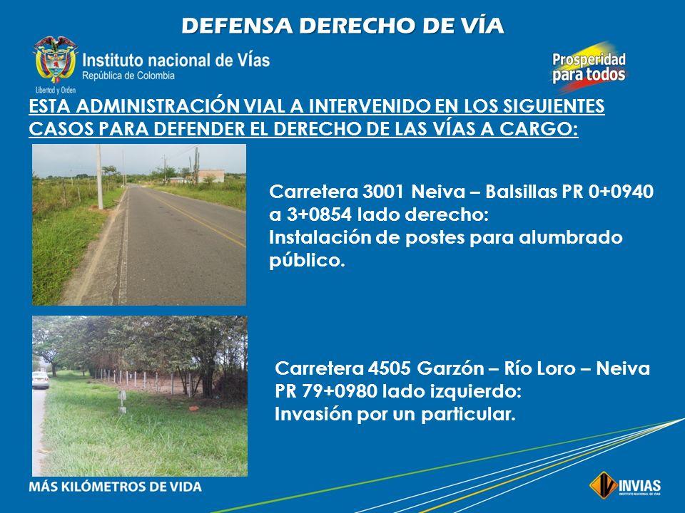 DEFENSA DERECHO DE VÍA ESTA ADMINISTRACIÓN VIAL A INTERVENIDO EN LOS SIGUIENTES CASOS PARA DEFENDER EL DERECHO DE LAS VÍAS A CARGO: Carretera 3001 Nei