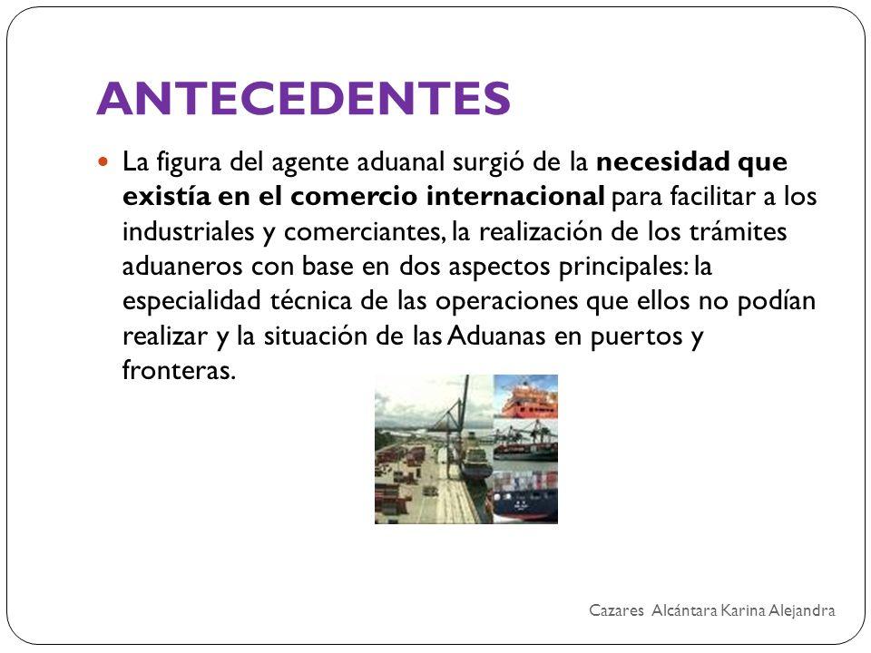 ANTECEDENTES La figura del agente aduanal surgió de la necesidad que existía en el comercio internacional para facilitar a los industriales y comercia