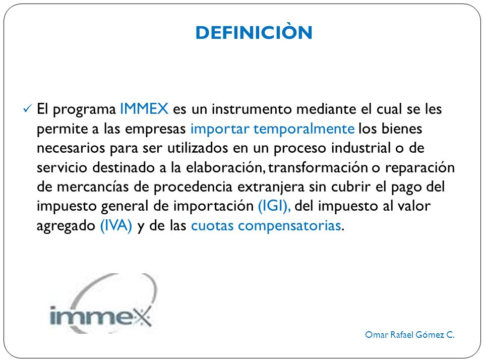 DEFINICIÒN Omar Rafael Gómez C. El programa IMMEX es un instrumento mediante el cual se les permite a las empresas importar temporalmente los bienes n
