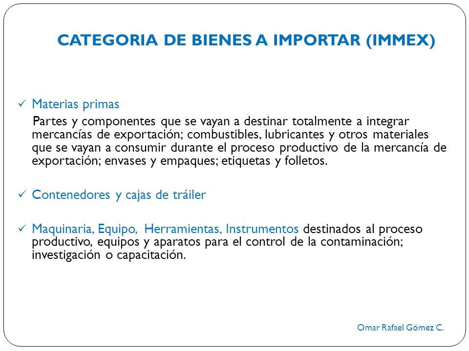 CATEGORIA DE BIENES A IMPORTAR (IMMEX) Omar Rafael Gómez C. Materias primas Partes y componentes que se vayan a destinar totalmente a integrar mercanc