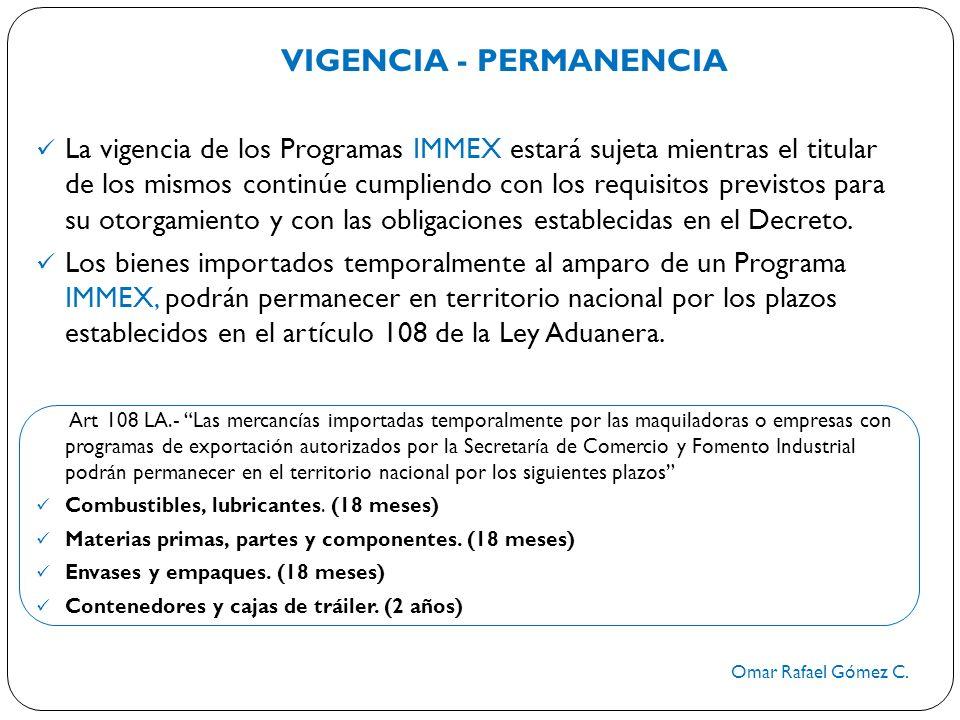 VIGENCIA - PERMANENCIA Omar Rafael Gómez C. La vigencia de los Programas IMMEX estará sujeta mientras el titular de los mismos continúe cumpliendo con