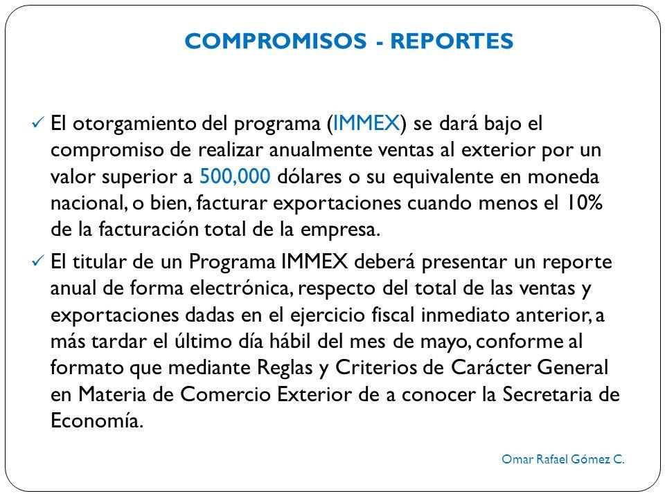 COMPROMISOS - REPORTES Omar Rafael Gómez C. El otorgamiento del programa (IMMEX) se dará bajo el compromiso de realizar anualmente ventas al exterior