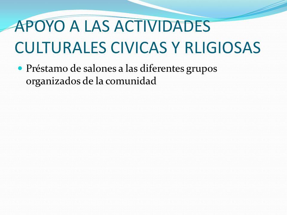 APOYO A LAS ACTIVIDADES CULTURALES, CIVICAS Y RELIGIOSAS Club de artesanías Acto cultural dedicado a la HIPERTENSION Familias en acción Programación d