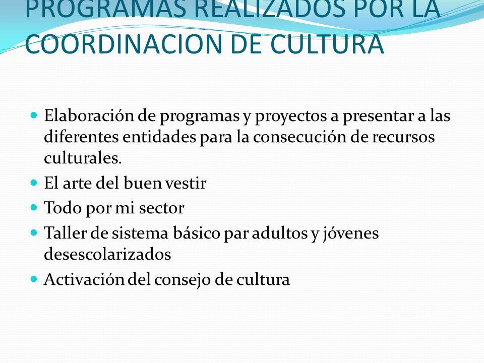PROGRAMAS REALIZADOS POR LA COORDINACION DE CULTURA Elaboración de programas y proyectos a presentar a las diferentes entidades para la consecución de recursos culturales.