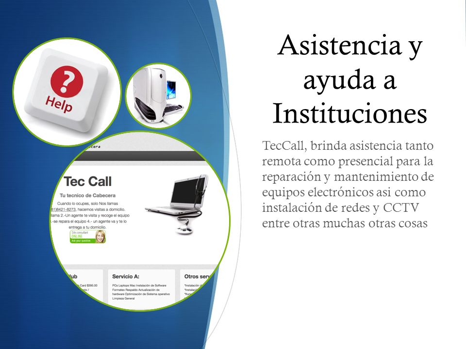 Asistencia y ayuda a Instituciones TecCall, brinda asistencia tanto remota como presencial para la reparación y mantenimiento de equipos electrónicos asi como instalación de redes y CCTV entre otras muchas otras cosas