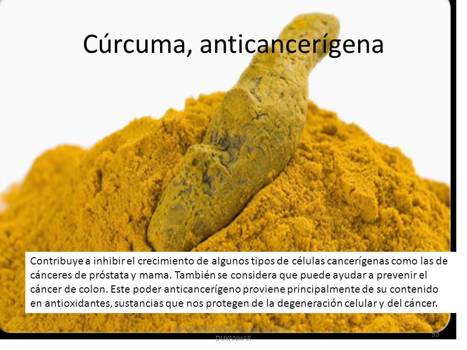 Cúrcuma, anticancerígena Contribuye a inhibir el crecimiento de algunos tipos de células cancerígenas como las de cánceres de próstata y mama.
