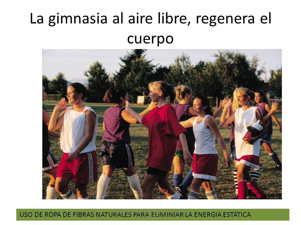 La gimnasia al aire libre, regenera el cuerpo USO DE ROPA DE FIBRAS NATURALES PARA ELIMINIAR LA ENERGIA ESTÁTICA 56 Mht AAMHEVRAKI, Drg Esparavel Har