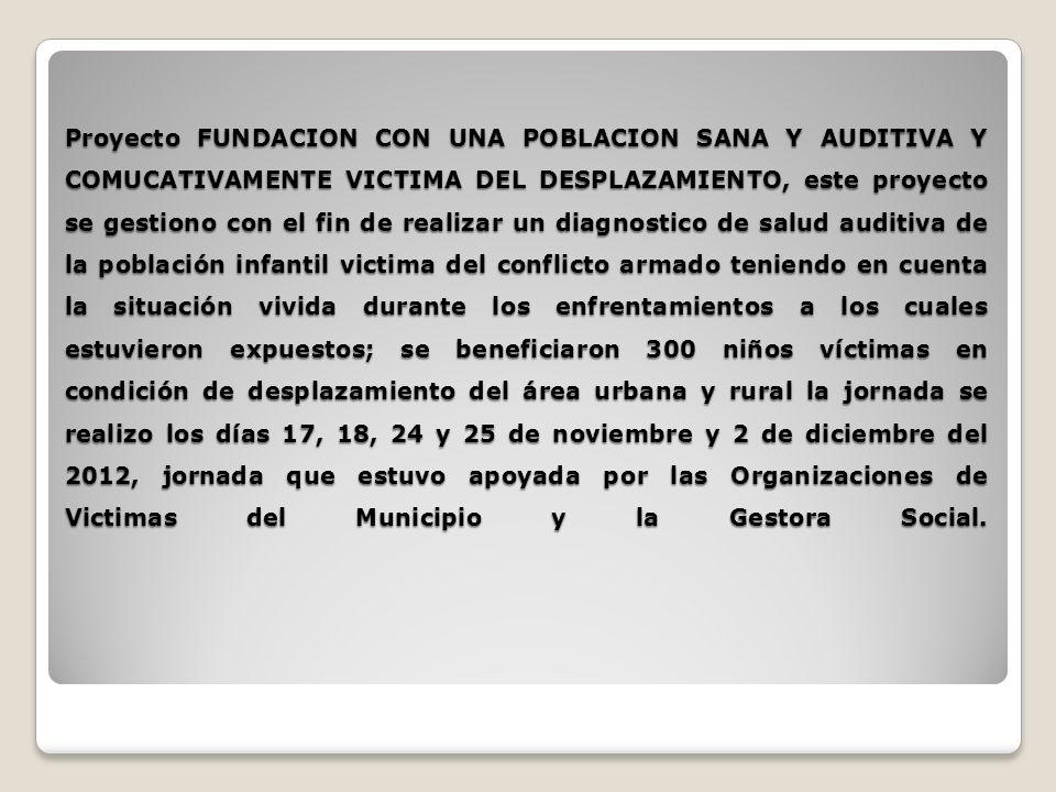 Proyecto FUNDACION CON UNA POBLACION SANA Y AUDITIVA Y COMUCATIVAMENTE VICTIMA DEL DESPLAZAMIENTO, este proyecto se gestiono con el fin de realizar un