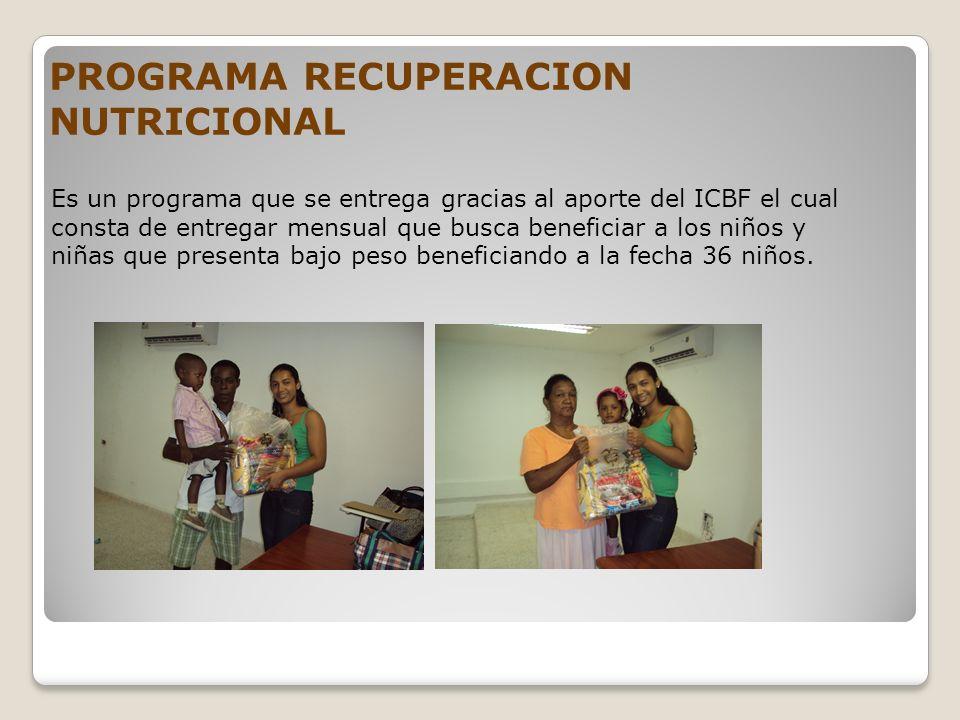 PROGRAMA RECUPERACION NUTRICIONAL Es un programa que se entrega gracias al aporte del ICBF el cual consta de entregar mensual que busca beneficiar a l