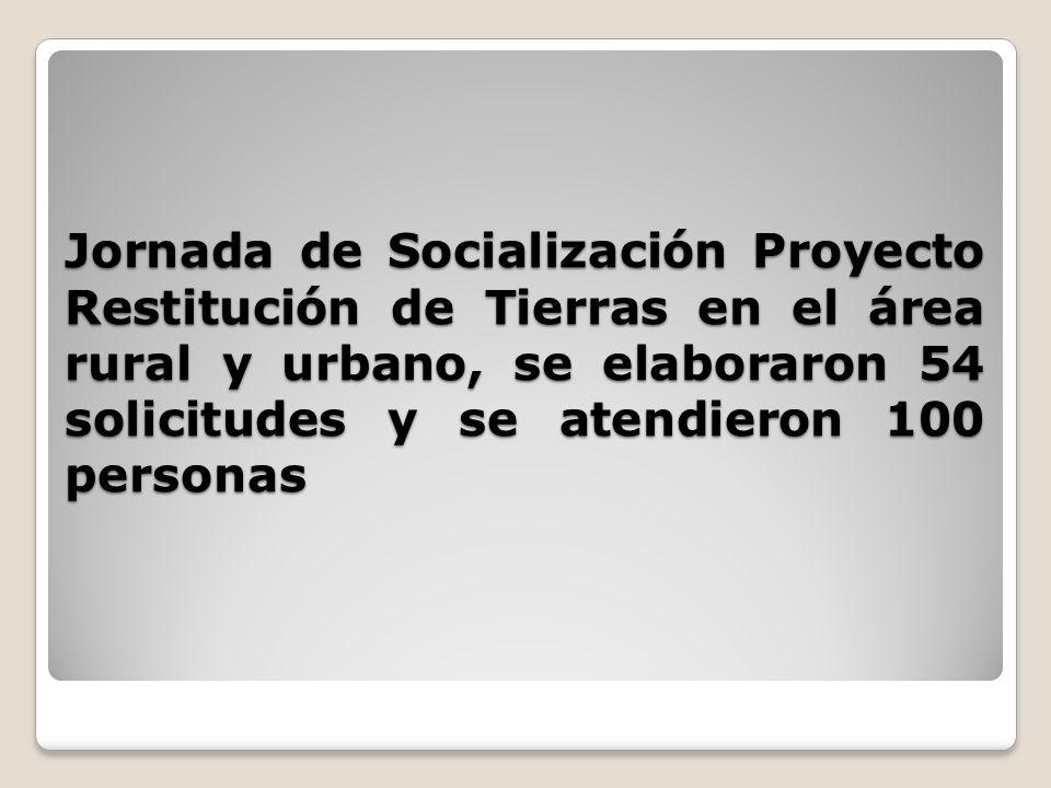Jornada de Socialización Proyecto Restitución de Tierras en el área rural y urbano, se elaboraron 54 solicitudes y se atendieron 100 personas