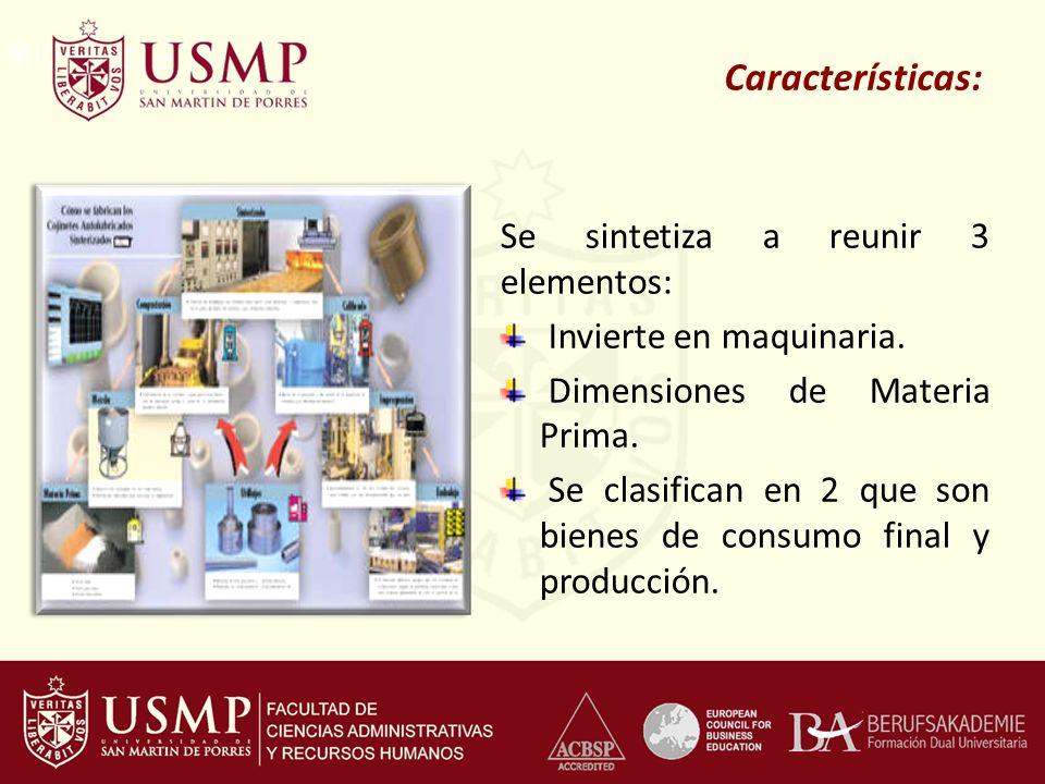 Características: Se sintetiza a reunir 3 elementos: Invierte en maquinaria. Dimensiones de Materia Prima. Se clasifican en 2 que son bienes de consumo