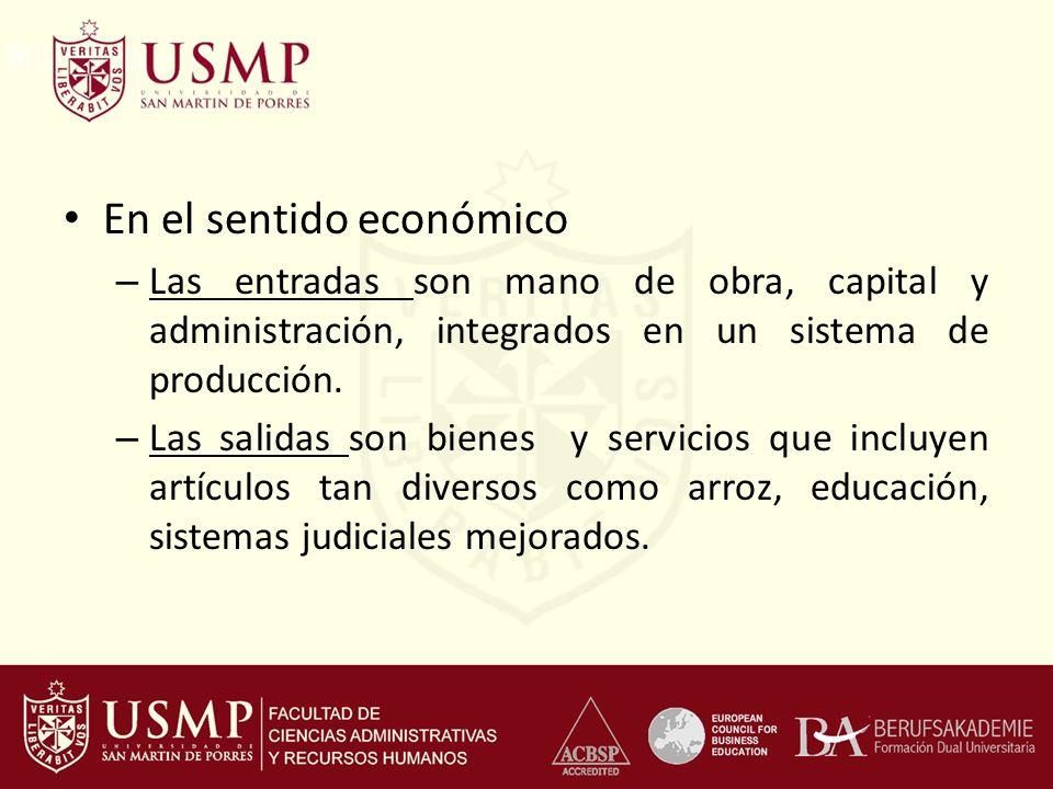 En el sentido económico – Las entradas son mano de obra, capital y administración, integrados en un sistema de producción. – Las salidas son bienes y