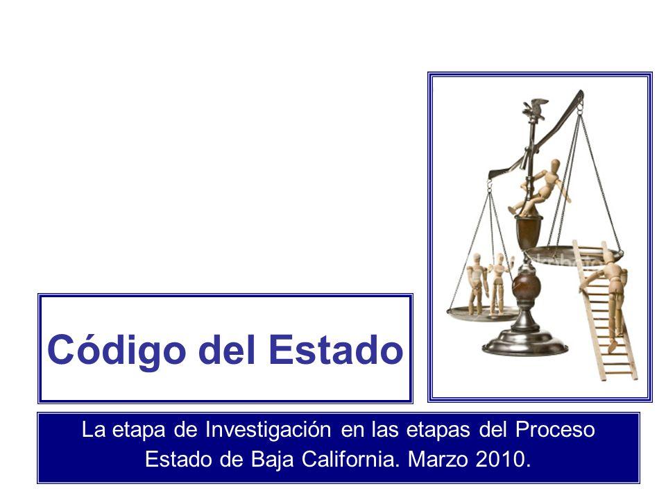 Código del Estado La etapa de Investigación en las etapas del Proceso Estado de Baja California. Marzo 2010.