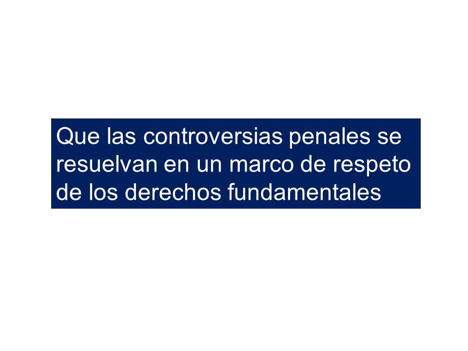 Que las controversias penales se resuelvan en un marco de respeto de los derechos fundamentales