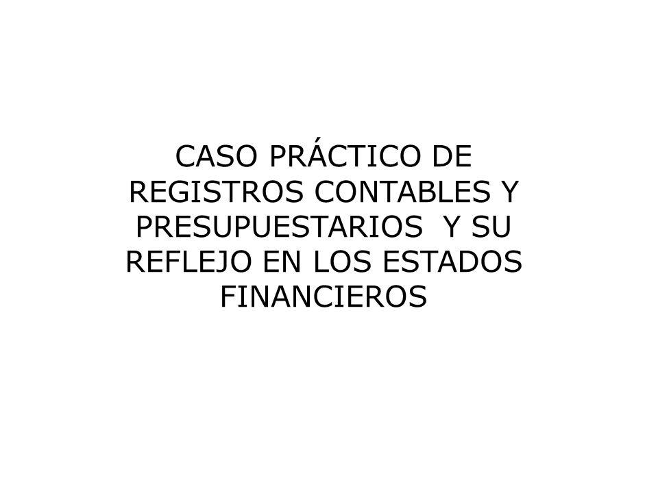 CASO PRÁCTICO DE REGISTROS CONTABLES Y PRESUPUESTARIOS Y SU REFLEJO EN LOS ESTADOS FINANCIEROS