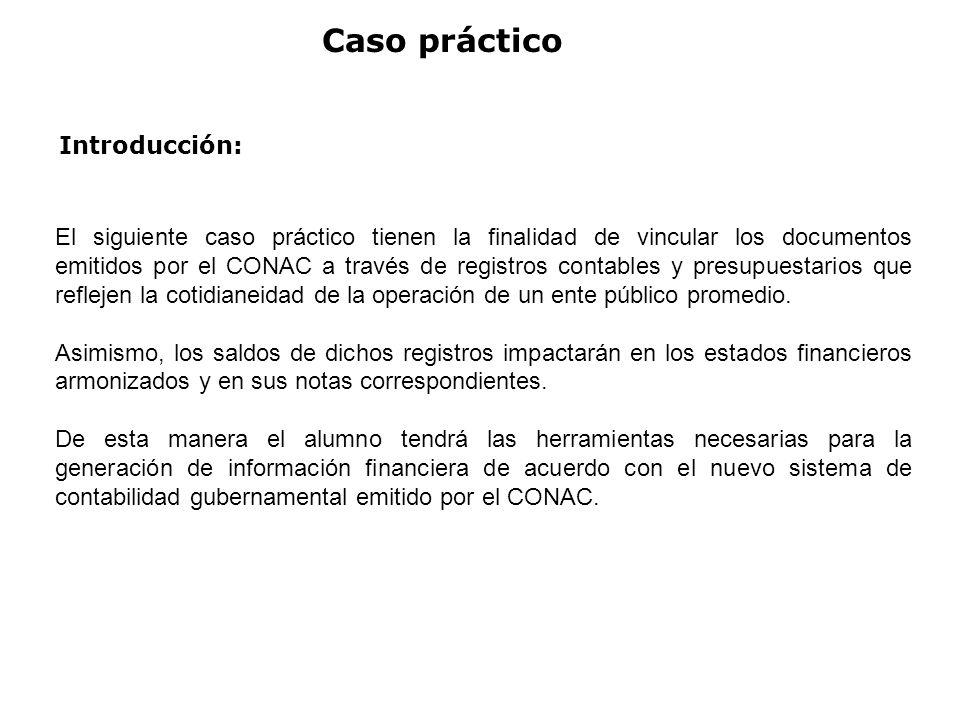 Caso práctico El siguiente caso práctico tienen la finalidad de vincular los documentos emitidos por el CONAC a través de registros contables y presup