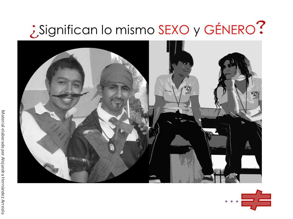 ¿ Significan lo mismo SEXO y GÉNERO ? … Material elaborado por Alejandra Hernández Arreola