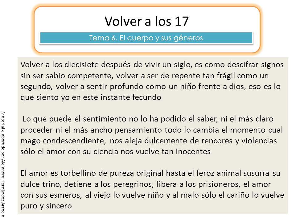 Material elaborado por Alejandra Hernández Arreola Volver a los 17 Tema 6. El cuerpo y sus géneros Volver a los diecisiete después de vivir un siglo,
