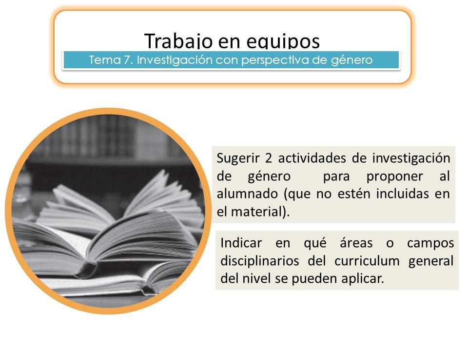Trabajo en equipos Tema 7. Investigación con perspectiva de género Sugerir 2 actividades de investigación de género para proponer al alumnado (que no