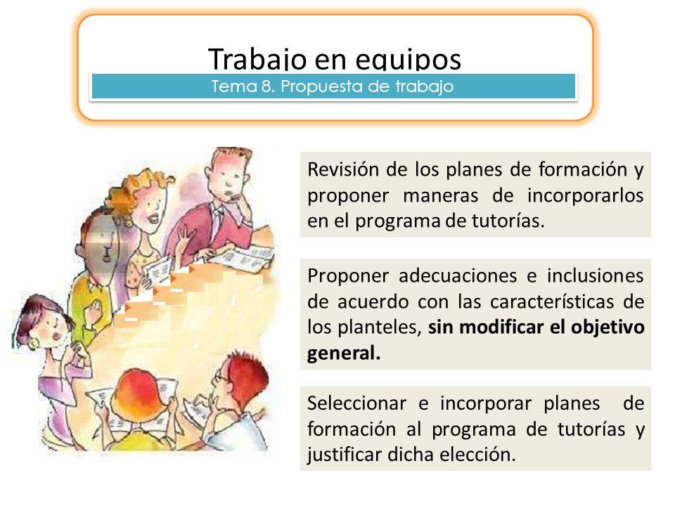 Trabajo en equipos Tema 8. Propuesta de trabajo Revisión de los planes de formación y proponer maneras de incorporarlos en el programa de tutorías. Pr