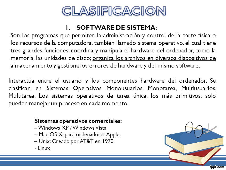 1.SOFTWARE DE SISTEMA: Son los programas que permiten la administración y control de la parte física o los recursos de la computadora, también llamado sistema operativo, el cual tiene tres grandes funciones: coordina y manipula el hardware del ordenador, como la memoria, las unidades de disco; organiza los archivos en diversos dispositivos de almacenamiento y gestiona los errores de hardware y del mismo software.