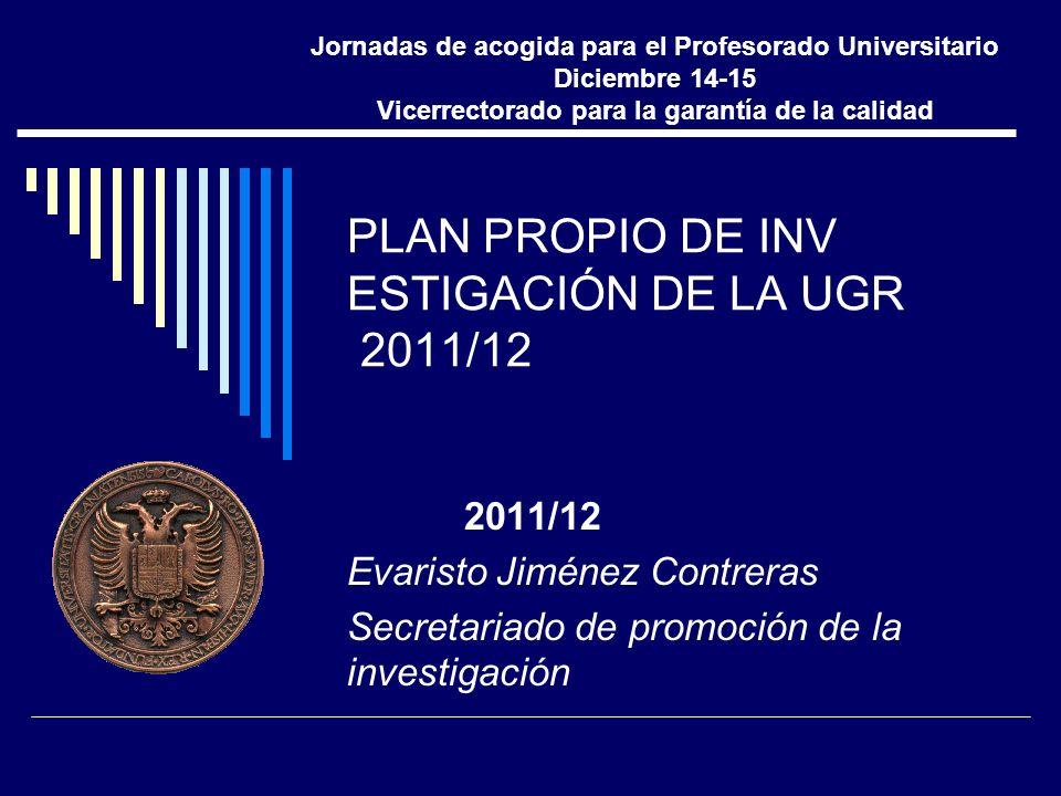 PLAN PROPIO DE INV ESTIGACIÓN DE LA UGR 2011/12 2011/12 Evaristo Jiménez Contreras Secretariado de promoción de la investigación Jornadas de acogida para el Profesorado Universitario Diciembre 14-15 Vicerrectorado para la garantía de la calidad