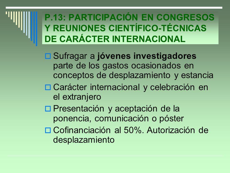 P.13: PARTICIPACIÓN EN CONGRESOS Y REUNIONES CIENTÍFICO-TÉCNICAS DE CARÁCTER INTERNACIONAL Sufragar a jóvenes investigadores parte de los gastos ocasionados en conceptos de desplazamiento y estancia Carácter internacional y celebración en el extranjero Presentación y aceptación de la ponencia, comunicación o póster Cofinanciación al 50%.