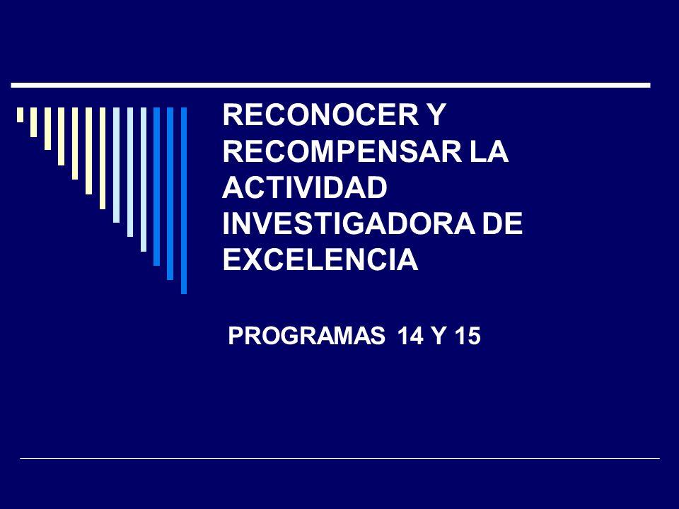 RECONOCER Y RECOMPENSAR LA ACTIVIDAD INVESTIGADORA DE EXCELENCIA PROGRAMAS 14 Y 15