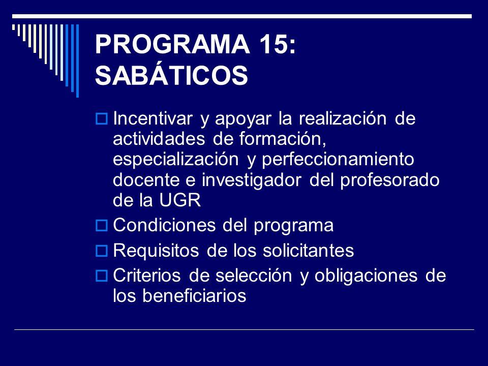 PROGRAMA 15: SABÁTICOS Incentivar y apoyar la realización de actividades de formación, especialización y perfeccionamiento docente e investigador del profesorado de la UGR Condiciones del programa Requisitos de los solicitantes Criterios de selección y obligaciones de los beneficiarios