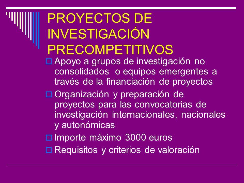 PROYECTOS DE INVESTIGACIÓN PRECOMPETITIVOS Apoyo a grupos de investigación no consolidados o equipos emergentes a través de la financiación de proyectos Organización y preparación de proyectos para las convocatorias de investigación internacionales, nacionales y autonómicas Importe máximo 3000 euros Requisitos y criterios de valoración