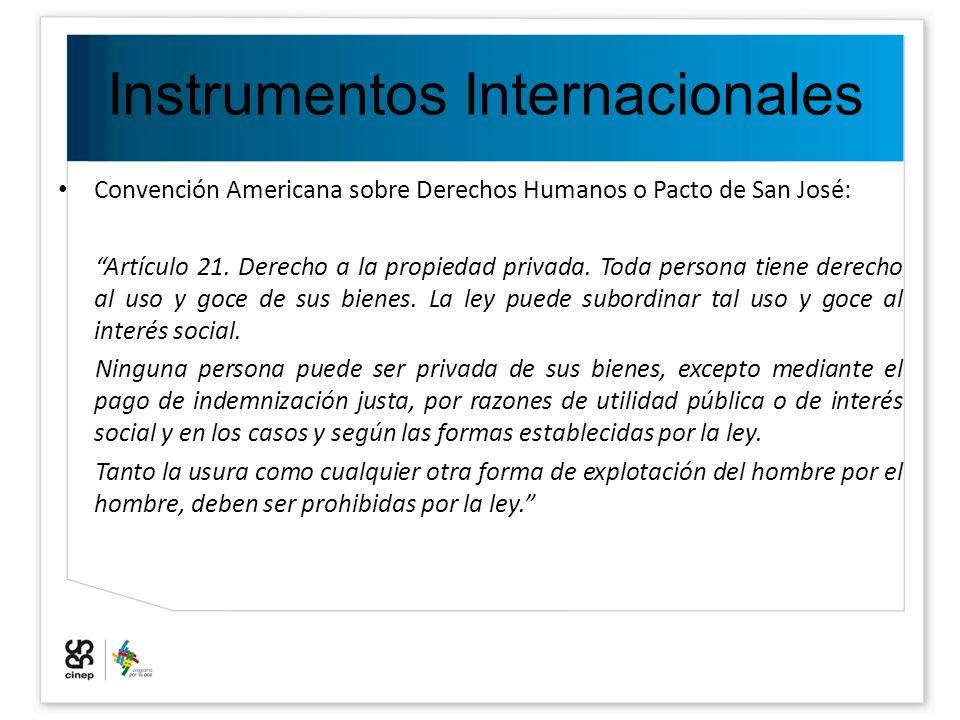 Instrumentos Internacionales Convención Americana sobre Derechos Humanos o Pacto de San José: Artículo 21. Derecho a la propiedad privada. Toda person