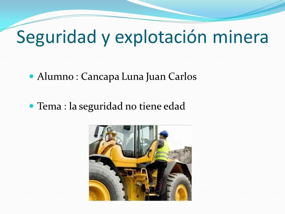 Seguridad y explotación minera Alumno : Cancapa Luna Juan Carlos Tema : la seguridad no tiene edad