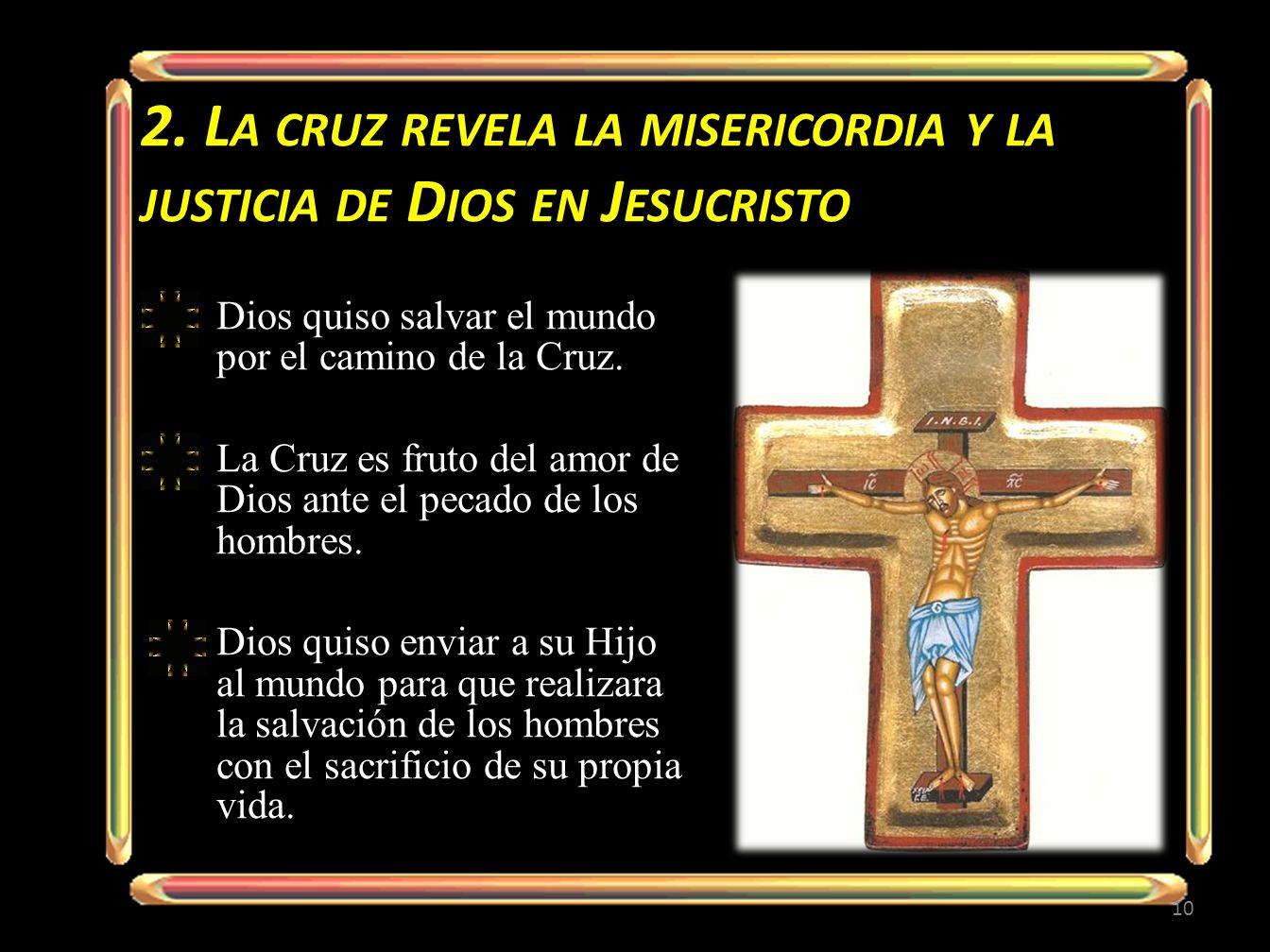 2. L A CRUZ REVELA LA MISERICORDIA Y LA JUSTICIA DE D IOS EN J ESUCRISTO Dios quiso salvar el mundo por el camino de la Cruz. La Cruz es fruto del amo