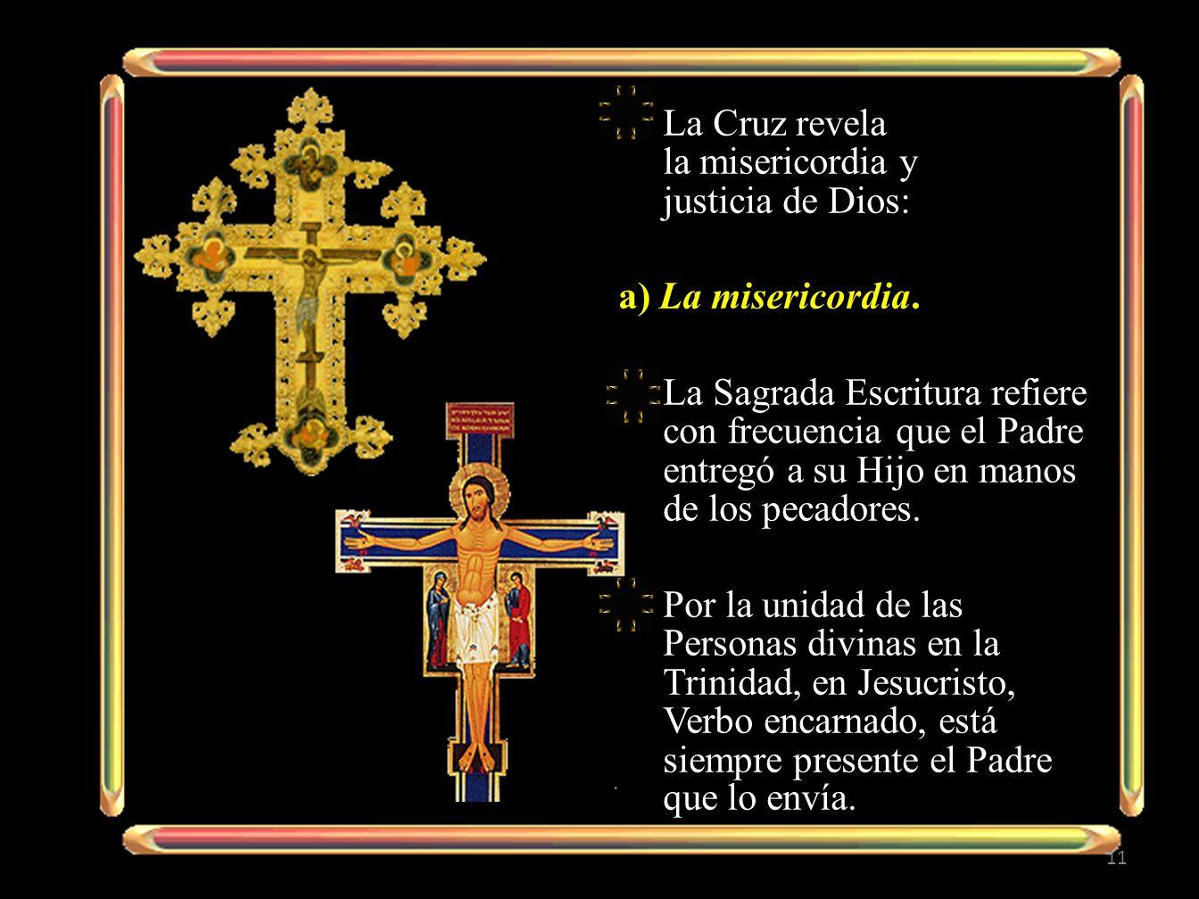 La Cruz revela la misericordia y justicia de Dios: a) La misericordia. La Sagrada Escritura refiere con frecuencia que el Padre entregó a su Hijo en m