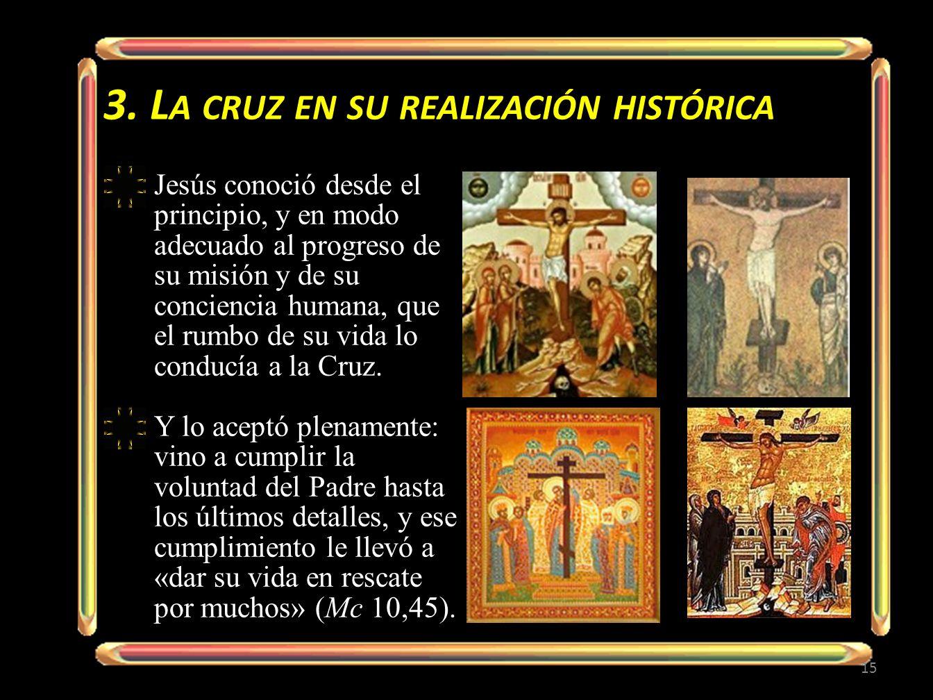 3. L A CRUZ EN SU REALIZACIÓN HISTÓRICA 15 Jesús conoció desde el principio, y en modo adecuado al progreso de su misión y de su conciencia humana, qu