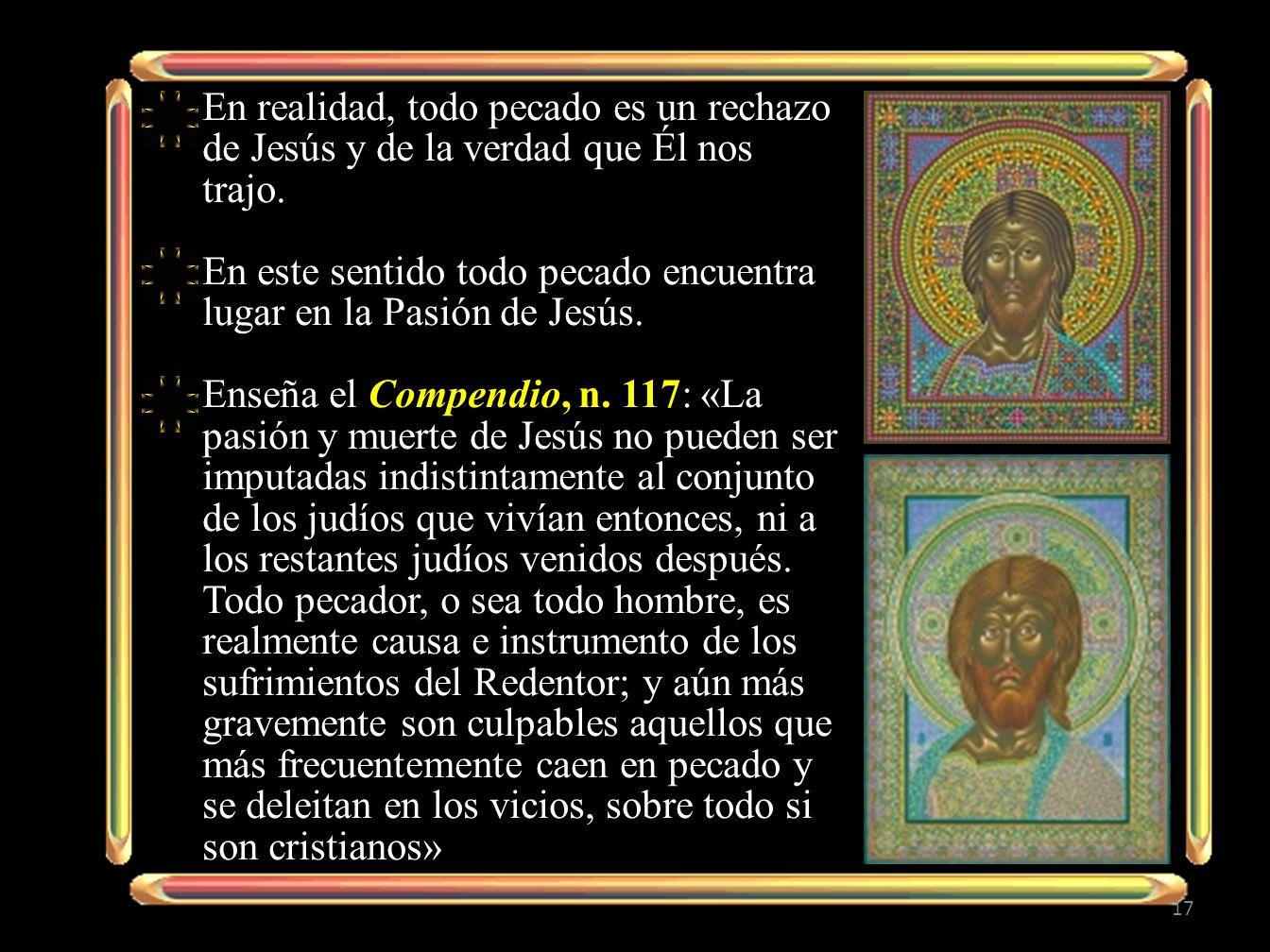 17 En realidad, todo pecado es un rechazo de Jesús y de la verdad que Él nos trajo. En este sentido todo pecado encuentra lugar en la Pasión de Jesús.
