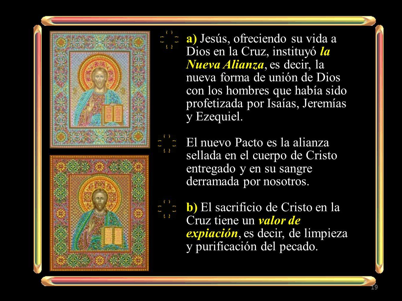 19 a) Jesús, ofreciendo su vida a Dios en la Cruz, instituyó la Nueva Alianza, es decir, la nueva forma de unión de Dios con los hombres que había sid