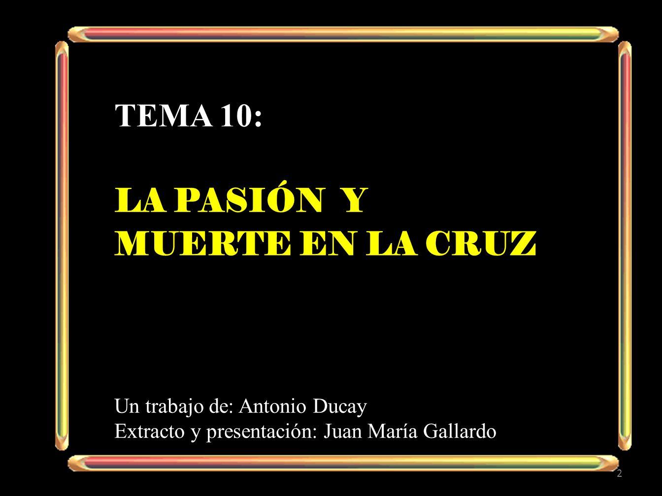 TEMA 10: LA PASIÓN Y MUERTE EN LA CRUZ Un trabajo de: Antonio Ducay Extracto y presentación: Juan María Gallardo 2