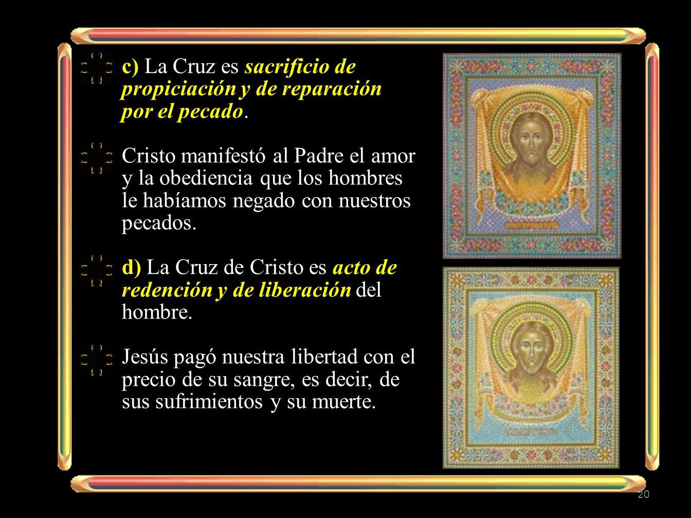 20 c) La Cruz es sacrificio de propiciación y de reparación por el pecado. Cristo manifestó al Padre el amor y la obediencia que los hombres le habíam