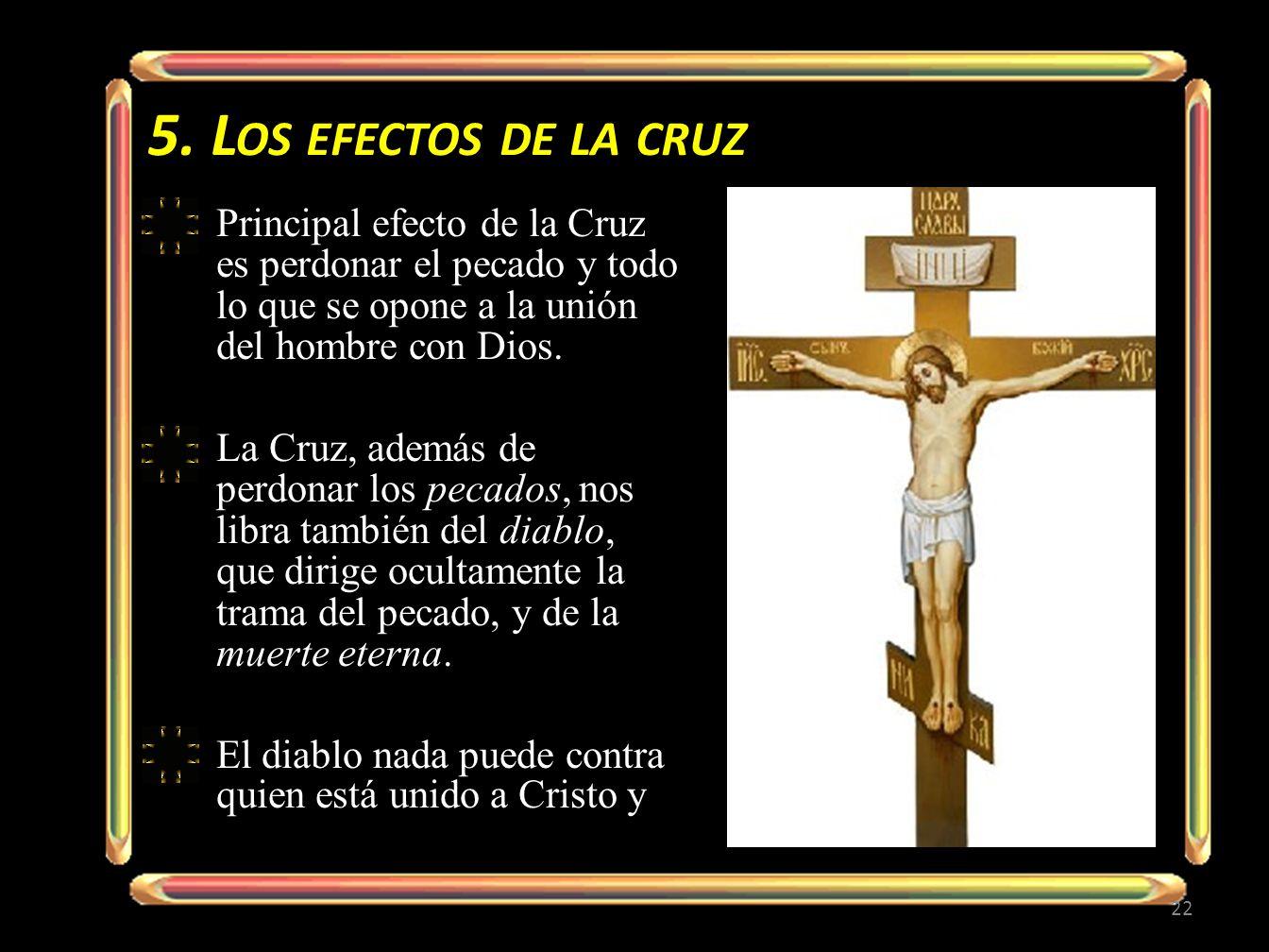 5. L OS EFECTOS DE LA CRUZ Principal efecto de la Cruz es perdonar el pecado y todo lo que se opone a la unión del hombre con Dios. La Cruz, además de