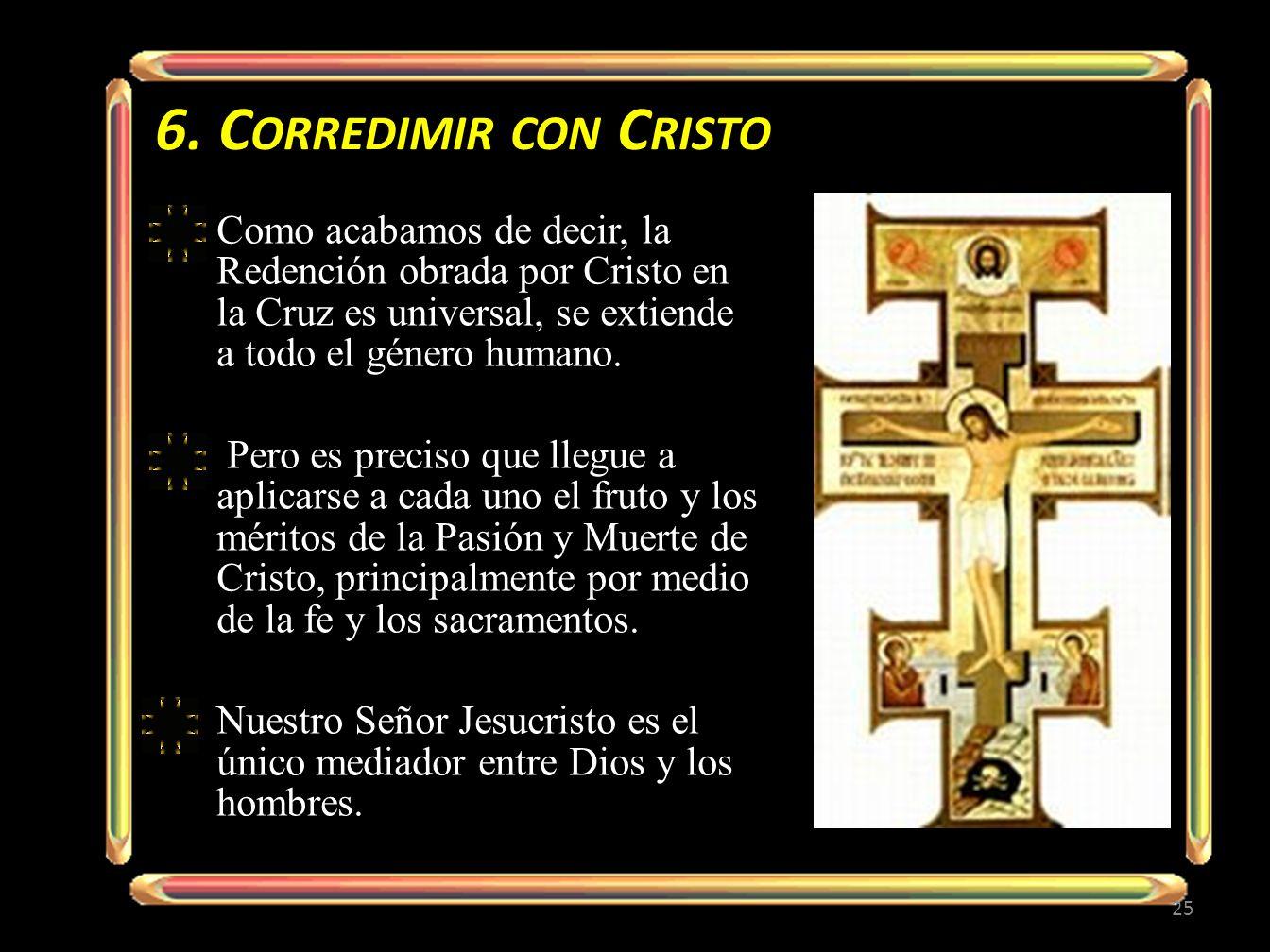 6. C ORREDIMIR CON C RISTO Como acabamos de decir, la Redención obrada por Cristo en la Cruz es universal, se extiende a todo el género humano. Pero e