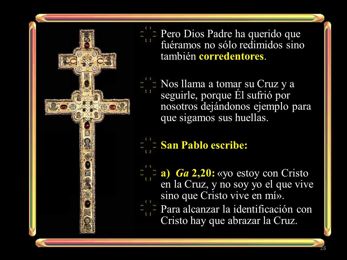 Pero Dios Padre ha querido que fuéramos no sólo redimidos sino también corredentores. Nos llama a tomar su Cruz y a seguirle, porque Él sufrió por nos